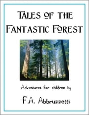 Tales of the Fantastic Forest: Adventures for Children ebook by Frank Abbruzzetti