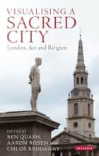 Visualising a Sacred City - London, Art and Religion ebook by Ben Quash, Aaron Rosen, Chloë Reddaway
