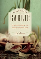 In Pursuit of Garlic - An Intimate Look at the Divinely Odorous Bulb ebook by Liz Primeau