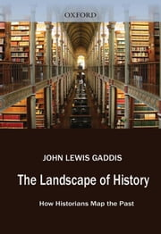 The Landscape Of History : How Historians Map The Past ebook by John Lewis Gaddis