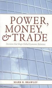 Power, Money, and Trade - Decisions that Shape Global Economic Relations ebook by Mark R. Brawley