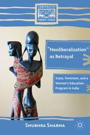"""Neoliberalization"" as Betrayal - State, Feminism, and a Women's Education Program in India ebook by Shubhra Sharma"