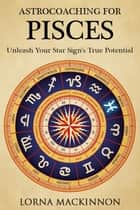 AstroCoaching For Pisces: Unleash Your Star Sign's True Potential ebook by Lorna MacKinnon