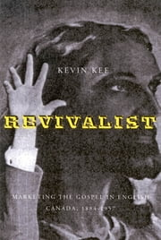 Revivalists - Marketing the Gospel in English Canada, 1884-1957 ebook by Kevin Kee