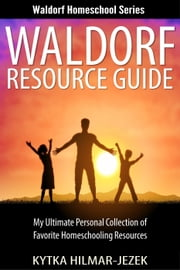 Waldorf Resource Guide: My Ultimate Personal Collection of Favorite Homeschooling Resources - Waldorf Homeschool Series ebook by Kytka Hilmar-Jezek
