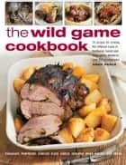 The Wild Game Cookbook - 50 recipes for Cooking the Different Types of Feathered, Furred and Large Game, Shown in over 200 Photographs ebook by Andy Parle