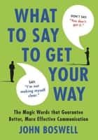What to Say to Get Your Way - The Magic Words That Guarantee Better, More Effective Communication ebook by John Boswell