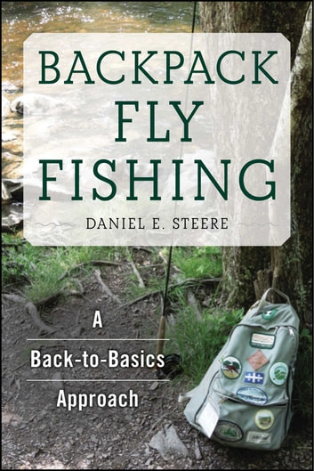 Backpack Fly Fishing - A Back-to-Basics Approach ebook by Daniel E. Steere