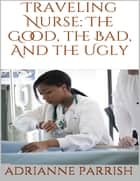 Traveling Nurse: The Good, the Bad, and the Ugly ebook by Adrianne Parrish