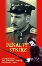 Penalty Strike: The Memoirs of a Red Army Penal Company Commander 1943-45 ebook by Alexander V. Pyl'cyn