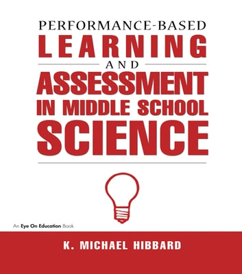 Performance-Based Learning & Assessment in Middle School Science ebook by K. Michael Hibbard