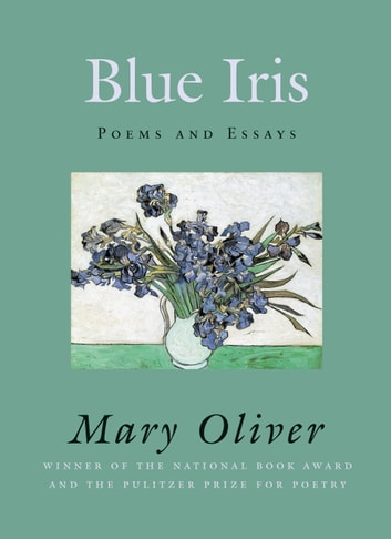 Blue Iris - Poems and Essays ebook by Mary Oliver