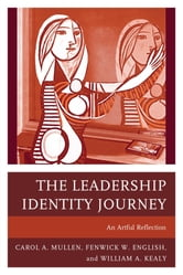 The Leadership Identity Journey - An Artful Reflection ebook by Carol A. Mullen,Fenwick W. English,William A. Kealy