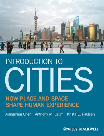 Introduction to Cities - How Place and Space Shape Human Experience ebook by Anthony M. Orum,Krista E. Paulsen,Xiangming Chen