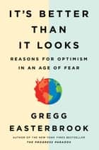 It's Better Than It Looks - Reasons for Optimism in an Age of Fear ebook by Gregg Easterbrook