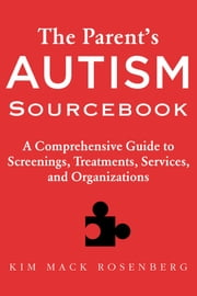 The Parent's Autism Sourcebook - A Comprehensive Guide to Screenings, Treatments, Services, and Organizations ebook by Kim Mack Rosenberg