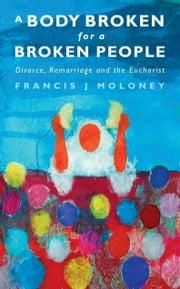 A Body Broken for a Broken People: Marriage, Divorce and the Eucharist ebook by Francis J. Moloney
