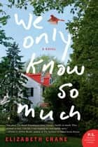 We Only Know So Much - A Novel ebook by Elizabeth Crane
