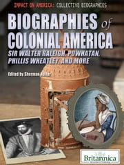 Biographies of Colonial America - Sir Walter Raleigh, Powhatan, Phillis Wheatley, and More ebook by Britannica Educational Publishing,Hollar,Sherman