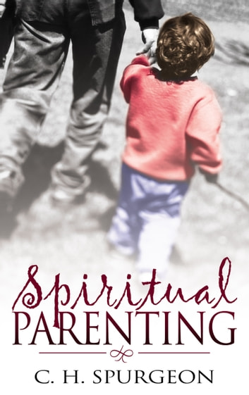 Spiritual Parenting ebook by Charles H. Spurgeon