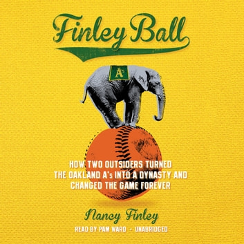 Finley Ball - How Two Outsiders Turned the Oakland A's into a Dynasty and Changed the Game Forever audiobook by Nancy Finley