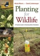 Planting for Wildlife - A Practical Guide to Restoring Native Woodlands ebook by Nicola  Munro, David Lindenmayer