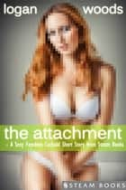 The Attachment - A Sexy Femdom Cuckold Short Story from Steam Books ebook by Logan Woods, Steam Books