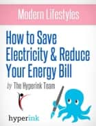 Modern Lifestyles: How to Save Electricity and Reduce Your Energy Bill ebook by The Hyperink Team