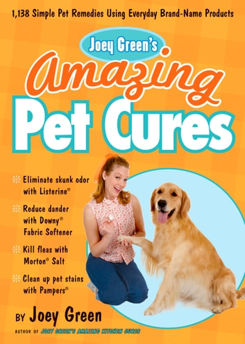 Joey Green's Amazing Pet Cures - 1,138 Simple Pet Remedies Using Everyday Brand-Name Products ebook by Joey Green