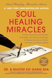 Soul Healing Miracles - Ancient and New Sacred Wisdom, Knowledge, and Practical Techniques for Healing the Spiritual, Mental, Emotional, and Physical Bodies ebook by Zhi Gang Sha
