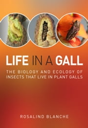 Life in a Gall - The Biology and Ecology of Insects that Live in Plant Galls ebook by Rosalind Blanche