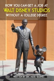How You Can Get a Job at Walt Disney Studios Without a College Degree ebook by Eric Muss-Barnes