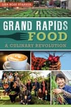 Grand Rapids Food - A Culinary Revolution ebook by Lisa Rose Starner
