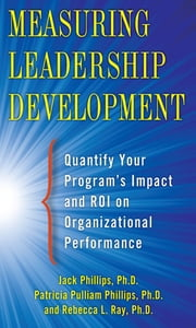 Measuring Leadership Development: Quantify Your Program's Impact and ROI on Organizational Performance ebook by Jack Phillips, Patti Phillips, Rebecca Ray