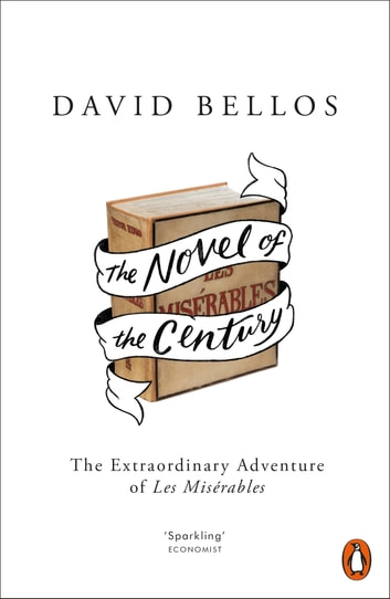 The Novel of the Century - The Extraordinary Adventure of Les Misérables ebook by David Bellos