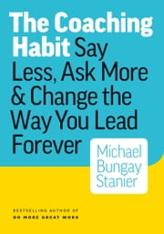 The Coaching Habit: Say Less, Ask More & Change the Way Your Lead Forever ebook by Michael Bungay Stanier