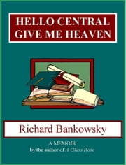 Hello Central, Give Me Heaven ebook by Richard Bankowsky