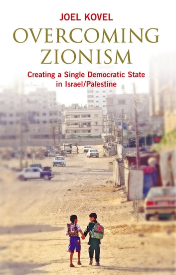 Overcoming Zionism - Creating a Single Democratic State in Israel/Palestine ebook by Joel Kovel