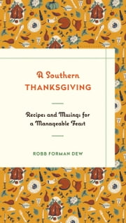 A Southern Thanksgiving - Recipes and Musings for a Manageable Feast ebook by Robb Forman Dew