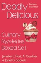 Deadly Delicious (Culinary Mystery Boxed Set) ebook by Janel Gradowski, Jennifer L. Hart, A. Gardner