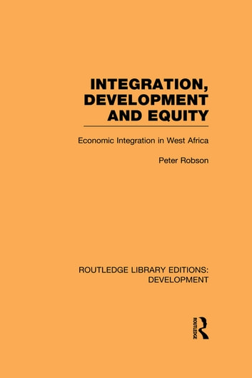 Integration, development and equity: economic integration in West Africa ebook by Peter Robson
