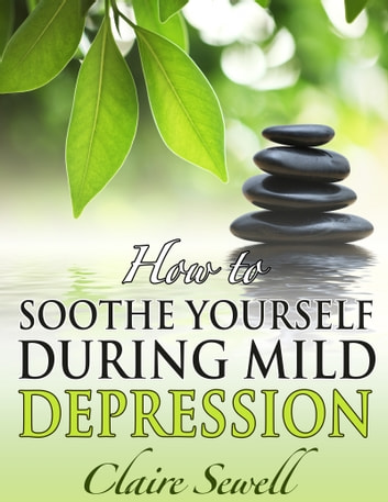 How to Soothe Yourself During Mild Depression ebook by Claire Sewell