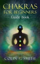 Chakras for Beginners Guide Book ebook by Colin Smith