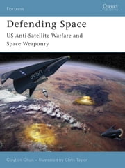 Defending Space - US Anti-Satellite Warfare and Space Weaponry ebook by Clayton Chun,Chris Taylor