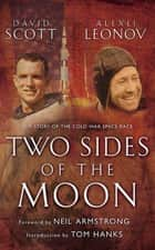 Two Sides of the Moon - Our Story of the Cold War Space Race ebook by Alexei Leonov, David Scott, Neil Armstrong,...