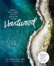 Hartwood - Bright, Wild Flavors from the Edge of the Yucatán ebook by Eric Werner,Mya Henry,Christine Muhlke,Oliver Strand