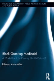 Block Granting Medicaid - A Model for 21st Century Health Reform? ebook by Edward Alan Miller