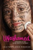 Unashamed - Overcoming the Sins No Girl Wants to Talk About ebook by Jessie Minassian