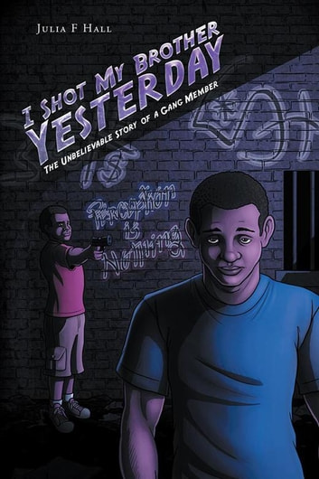 I Shot My Brother Yesterday - The Unbelievable Story of a Gang Member ebook by Julia F Hall