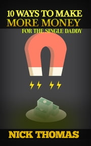 10 Ways To Make More Money For The Single Daddy ebook by Nick Thomas